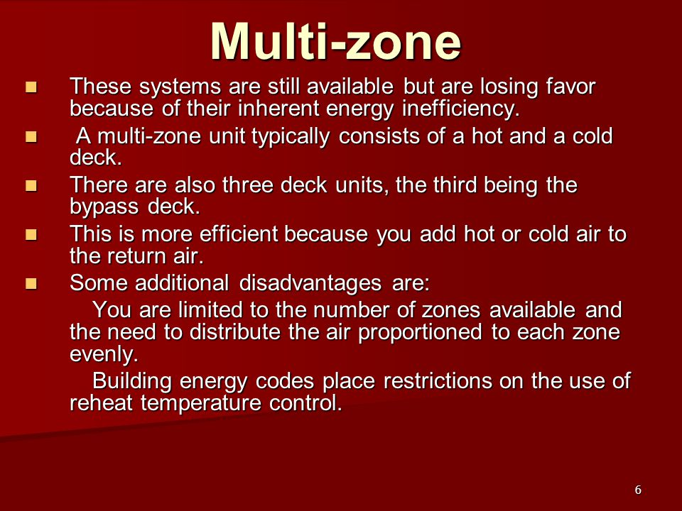 Multi-zone These systems are still available but are losing favor because of their inherent energy inefficiency.