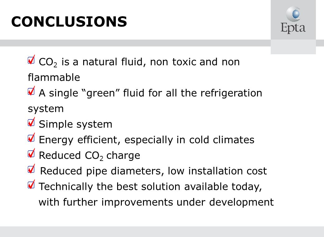 CONCLUSIONS CO2 is a natural fluid, non toxic and non flammable