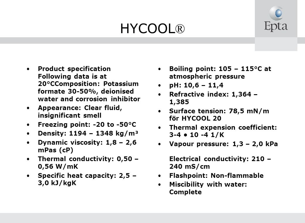 HYCOOL® Product specification Following data is at 20°CComposition: Potassium formate 30-50%, deionised water and corrosion inhibitor.