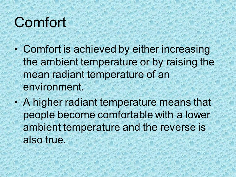 Comfort Comfort is achieved by either increasing the ambient temperature or by raising the mean radiant temperature of an environment.