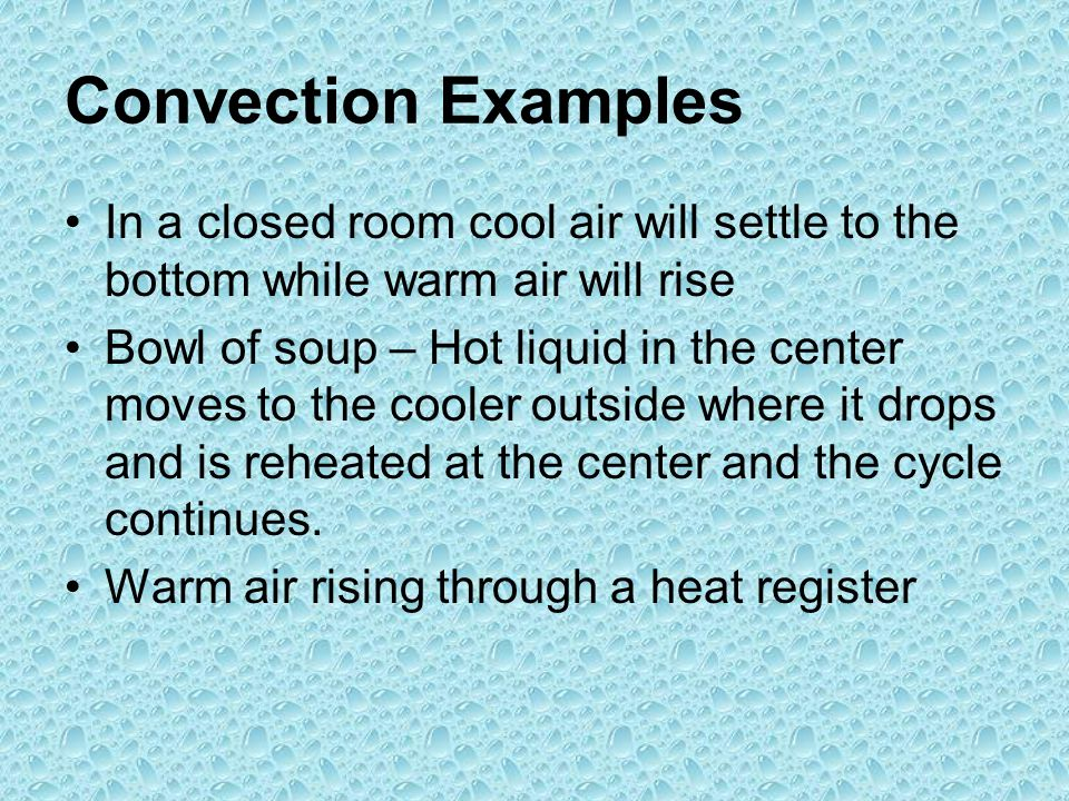 Convection Examples In a closed room cool air will settle to the bottom while warm air will rise.
