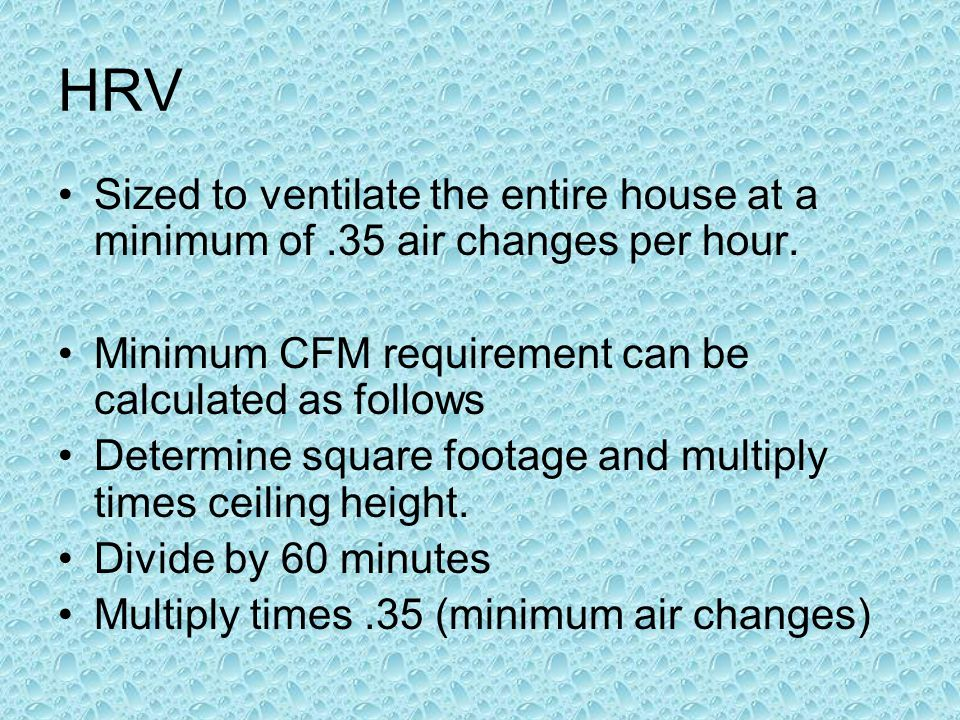 HRV Sized to ventilate the entire house at a minimum of .35 air changes per hour. Minimum CFM requirement can be calculated as follows.