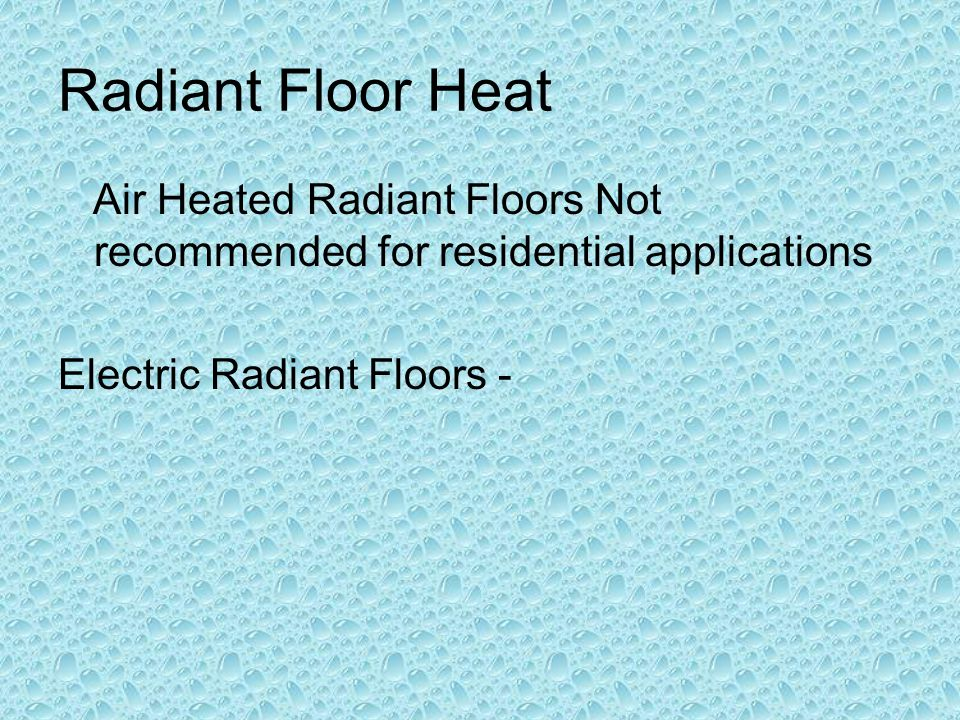 Radiant Floor Heat Air Heated Radiant Floors Not recommended for residential applications.