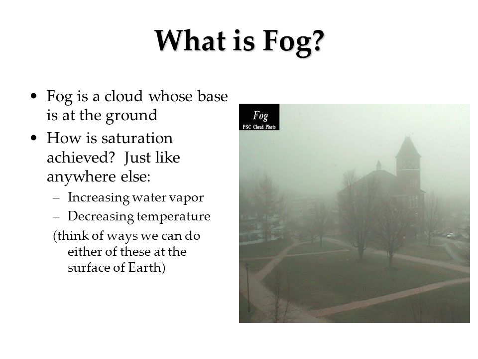 What is Fog Fog is a cloud whose base is at the ground