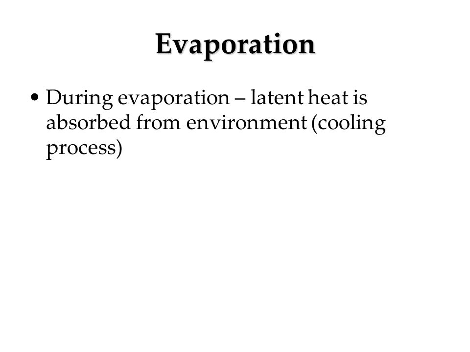 Evaporation During evaporation – latent heat is absorbed from environment (cooling process)