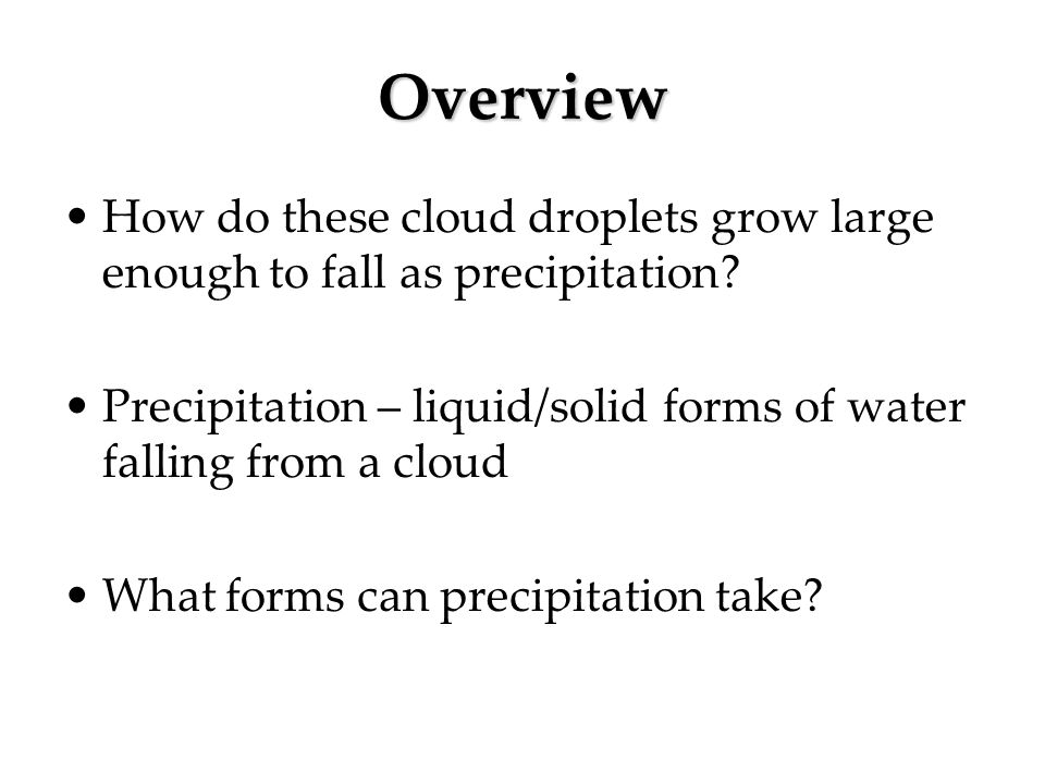 Overview How do these cloud droplets grow large enough to fall as precipitation Precipitation – liquid/solid forms of water falling from a cloud.