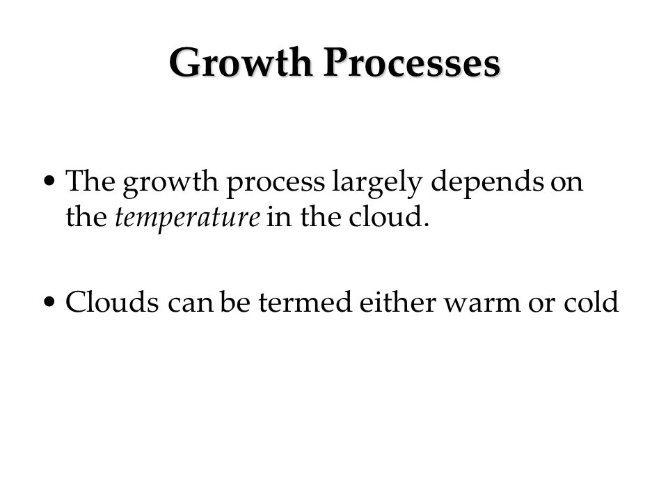 Growth Processes The growth process largely depends on the temperature in the cloud. Clouds can be termed either warm or cold.