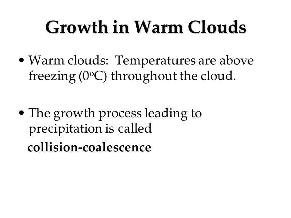Growth in Warm Clouds Warm clouds: Temperatures are above freezing (0oC) throughout the cloud.