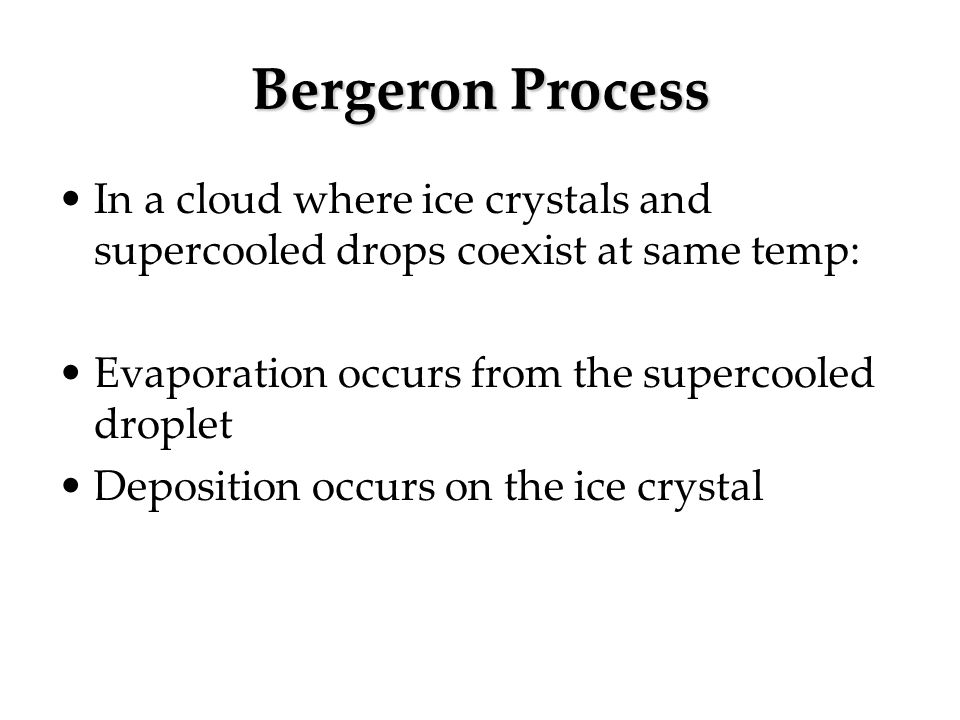 Bergeron Process In a cloud where ice crystals and supercooled drops coexist at same temp: Evaporation occurs from the supercooled droplet.