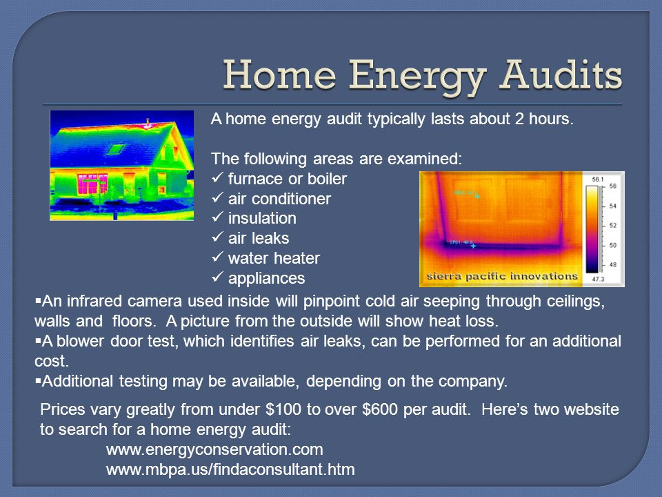 Home Energy Audits A home energy audit typically lasts about 2 hours.