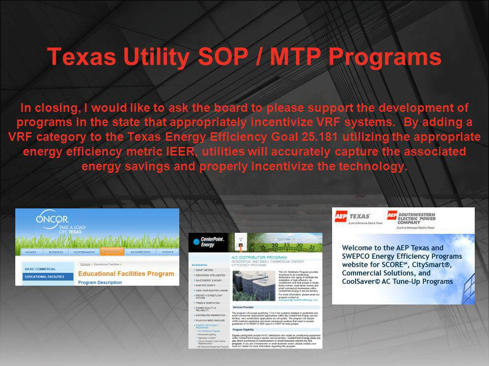 Texas Utility SOP / MTP Programs In closing, I would like to ask the board to please support the development of programs in the state that appropriately incentivize VRF systems. By adding a VRF category to the Texas Energy Efficiency Goal 25.181 utilizing the appropriate energy efficiency metric IEER, utilities will accurately capture the associated energy savings and properly incentivize the technology.