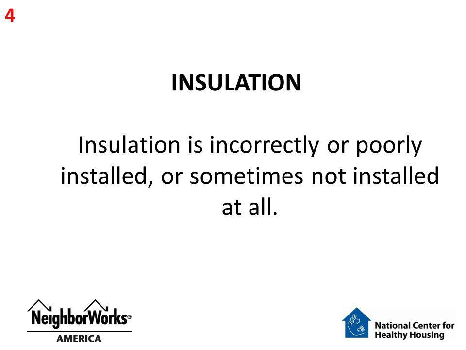 4 INSULATION Insulation is incorrectly or poorly installed, or sometimes not installed at all.