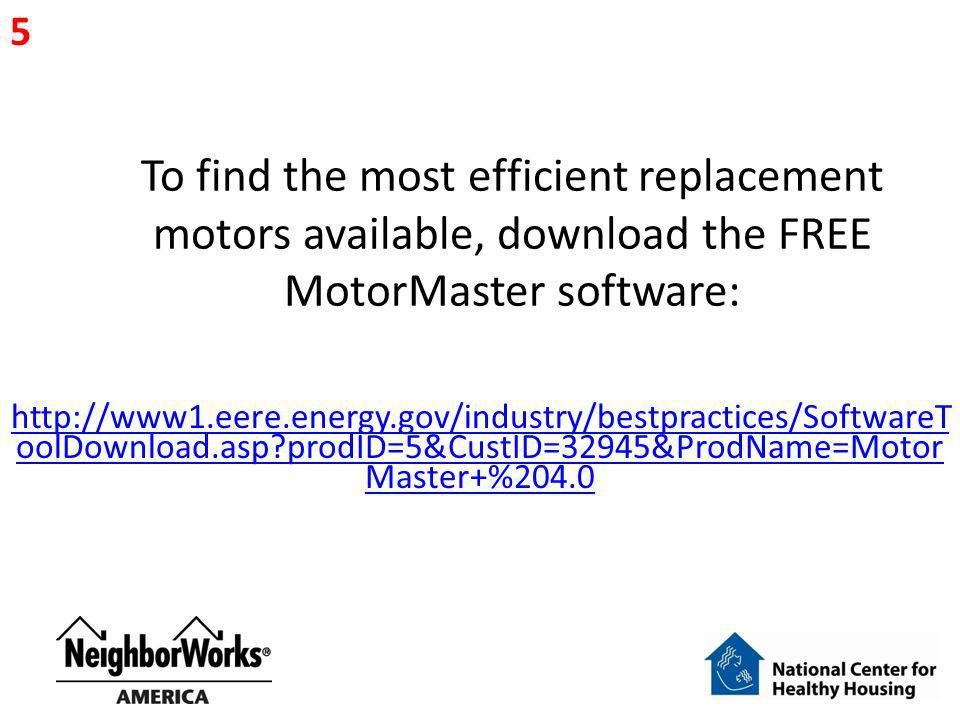 5 To find the most efficient replacement motors available, download the FREE MotorMaster software: