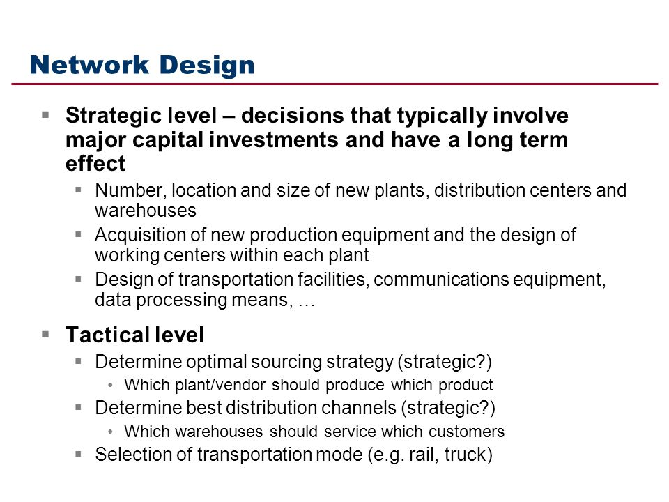 Network Design Strategic level – decisions that typically involve major capital investments and have a long term effect.