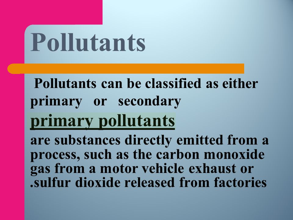 Pollutants primary pollutants Pollutants can be classified as either