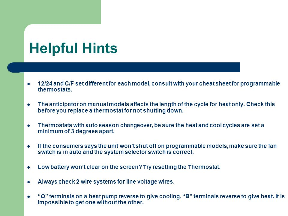 Helpful Hints 12/24 and C/F set different for each model, consult with your cheat sheet for programmable thermostats.