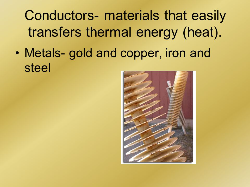 Conductors- materials that easily transfers thermal energy (heat).