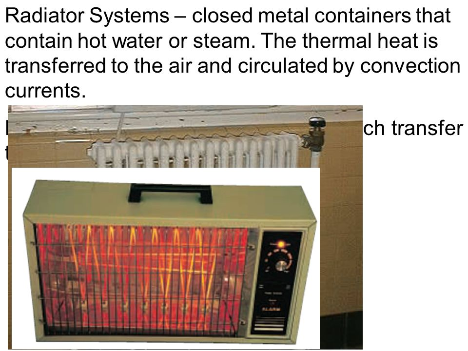 Radiator Systems – closed metal containers that contain hot water or steam. The thermal heat is transferred to the air and circulated by convection currents.