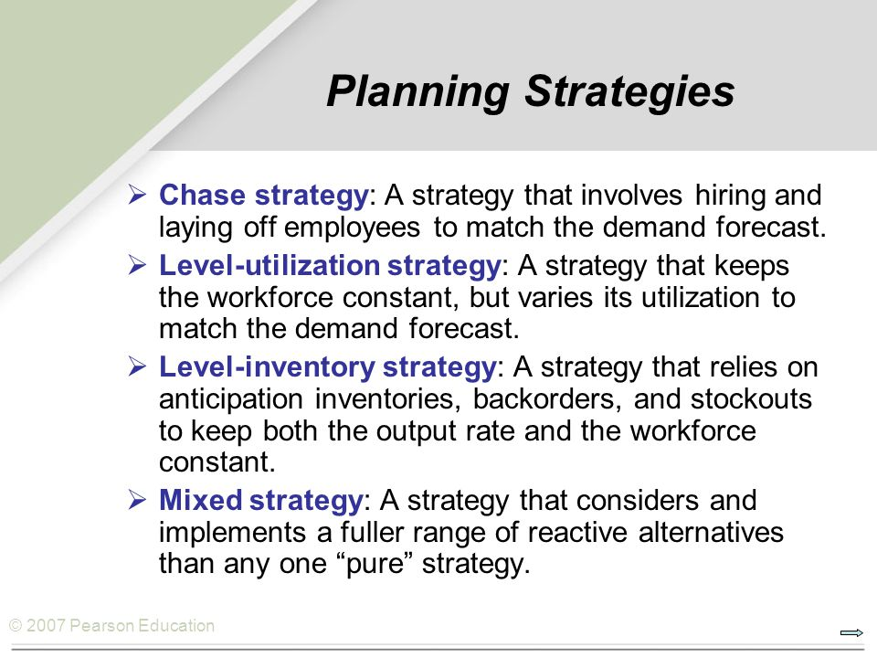 Planning Strategies Chase strategy: A strategy that involves hiring and laying off employees to match the demand forecast.