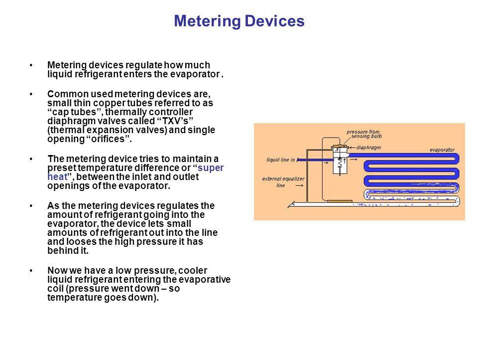 Metering Devices Metering devices regulate how much liquid refrigerant enters the evaporator .