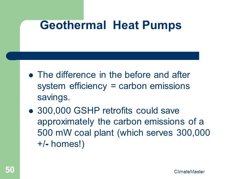 Geothermal Heat Pumps The difference in the before and after system efficiency = carbon emissions savings.
