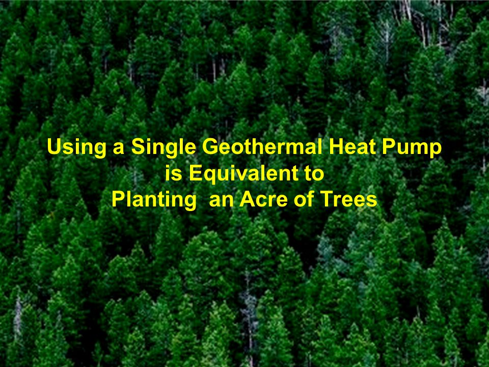 Using a Single Geothermal Heat Pump Planting an Acre of Trees
