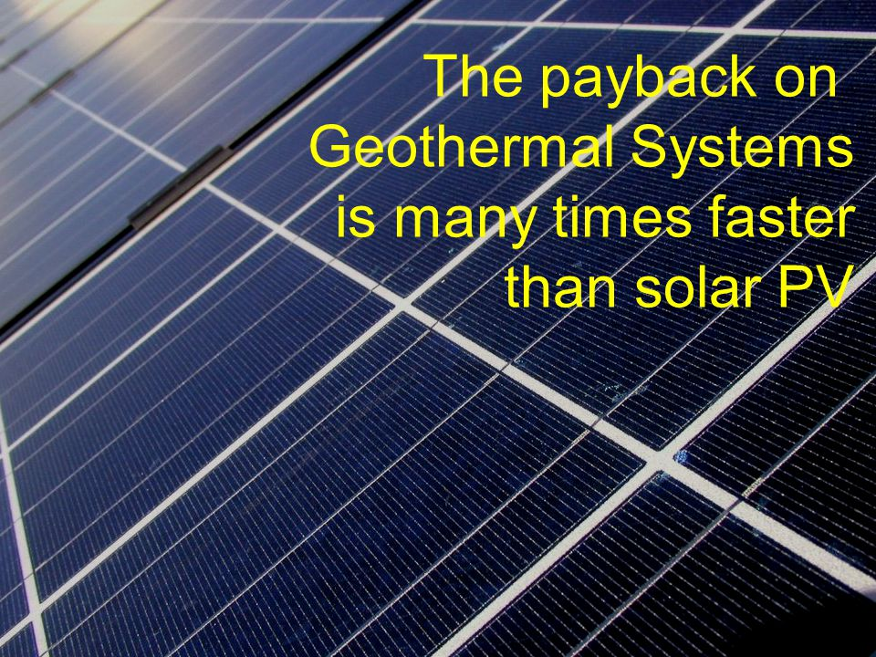 The payback on Geothermal Systems is many times faster than solar PV