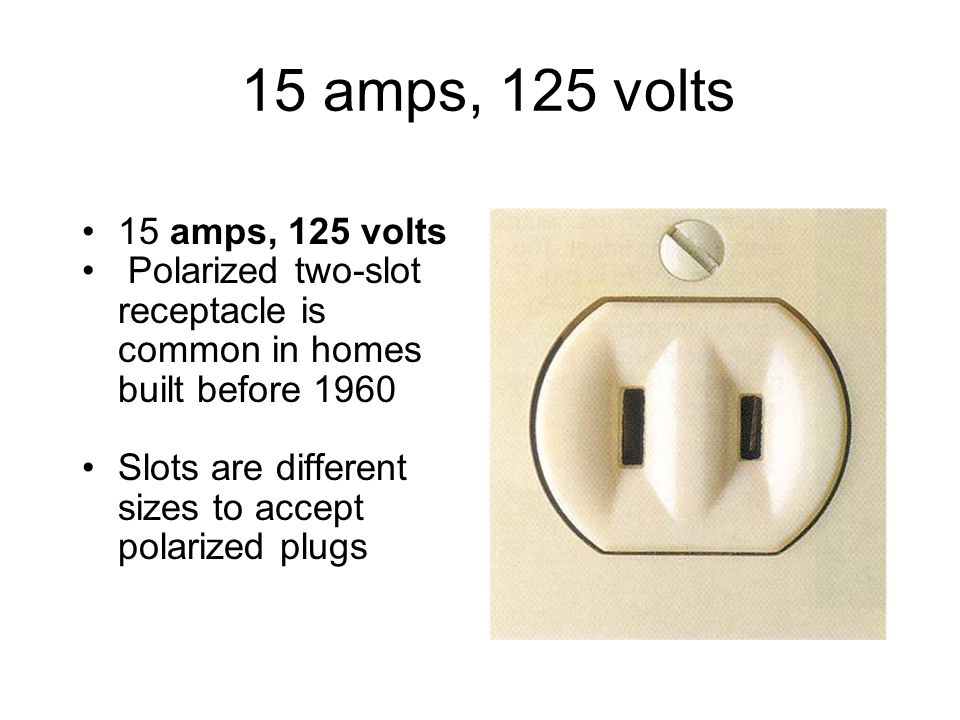 15 amps, 125 volts 15 amps, 125 volts. Polarized two-slot receptacle is common in homes built before 1960.