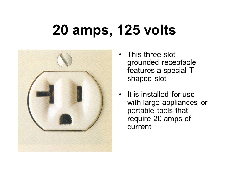 20 amps, 125 volts This three-slot grounded receptacle features a special T-shaped slot.
