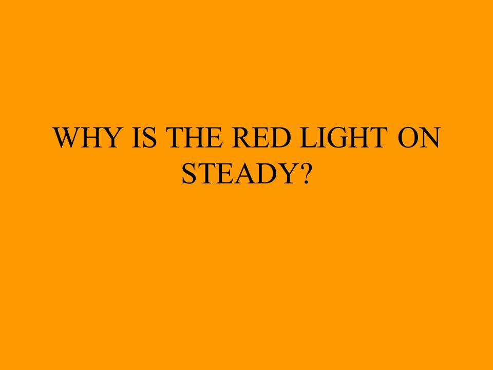 WHY IS THE RED LIGHT ON STEADY
