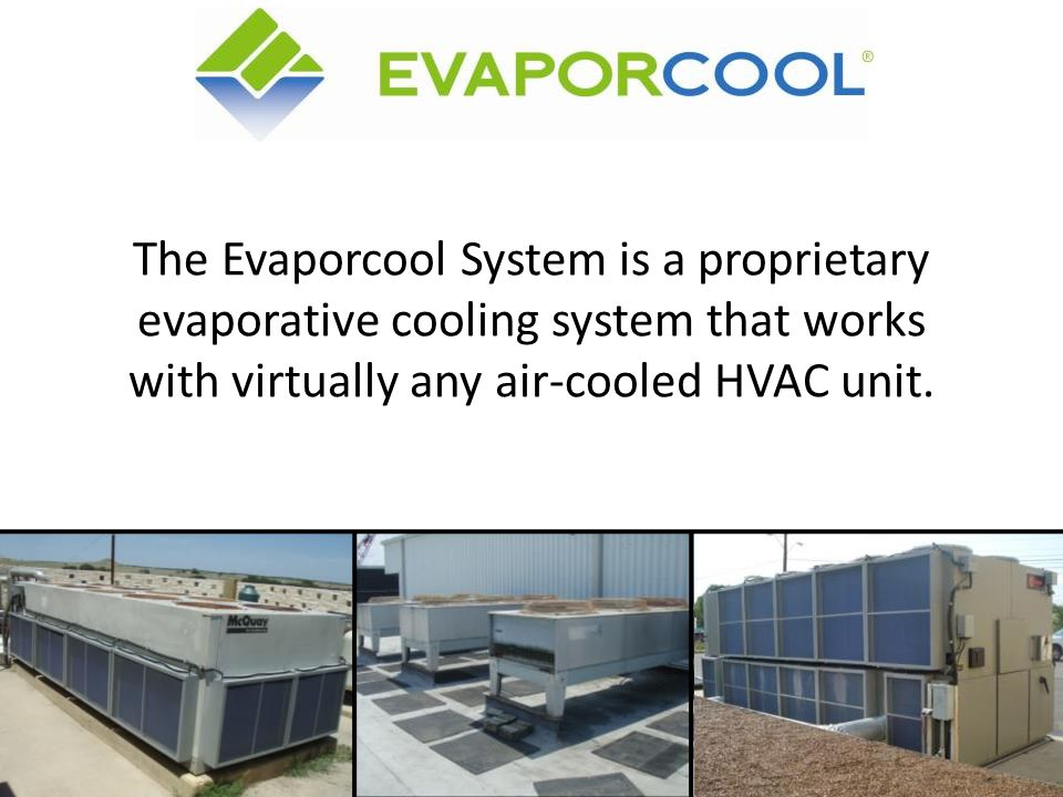 The Evaporcool System is a proprietary evaporative cooling system that works with virtually any air-cooled HVAC unit.
