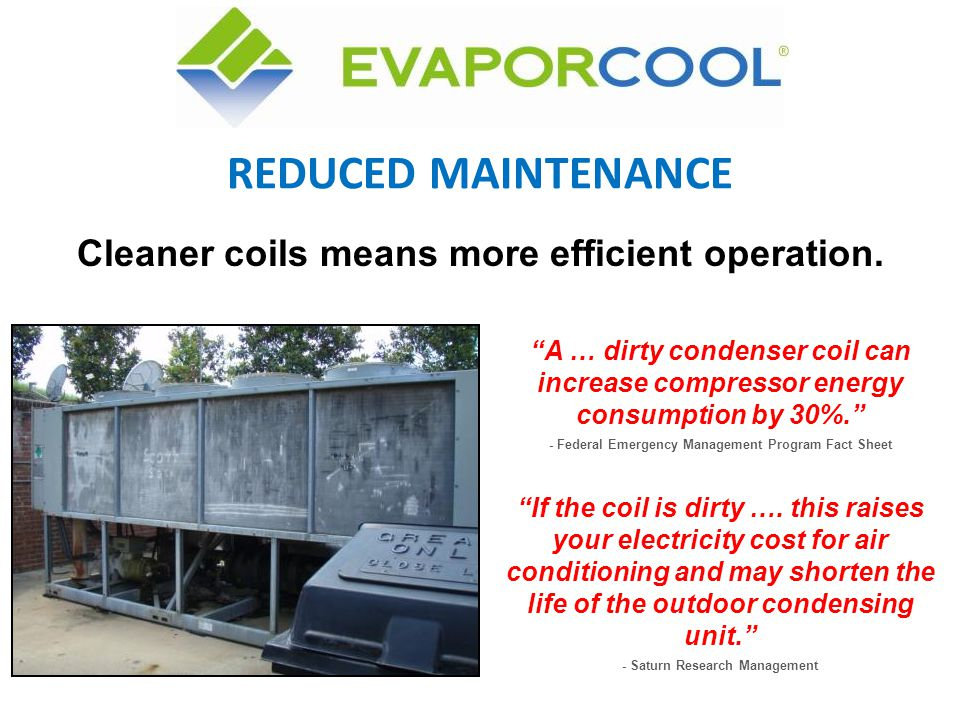 REDUCED MAINTENANCE Cleaner coils means more efficient operation.