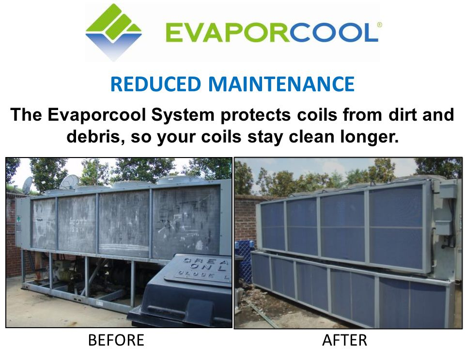 REDUCED MAINTENANCE The Evaporcool System protects coils from dirt and debris, so your coils stay clean longer.