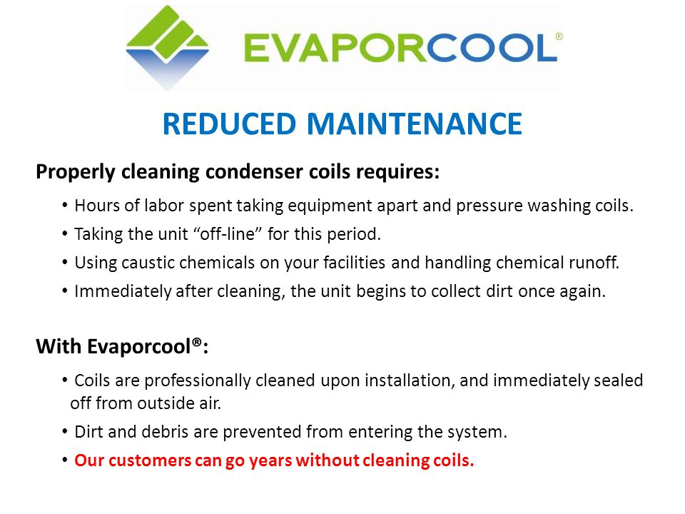 REDUCED MAINTENANCE Properly cleaning condenser coils requires: