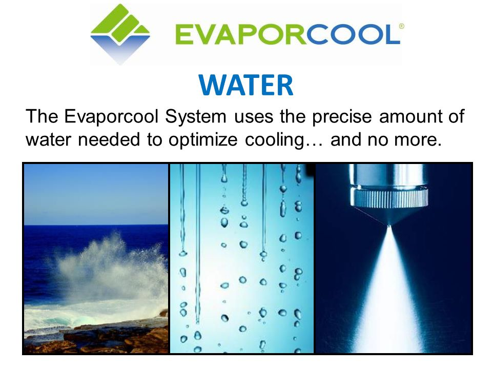 WATER The Evaporcool System uses the precise amount of water needed to optimize cooling… and no more.