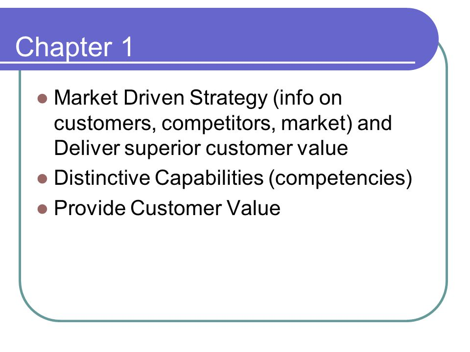 Chapter 1 Market Driven Strategy (info on customers, competitors, market) and Deliver superior customer value.