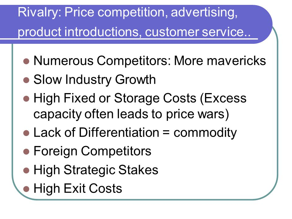 Rivalry: Price competition, advertising, product introductions, customer service..