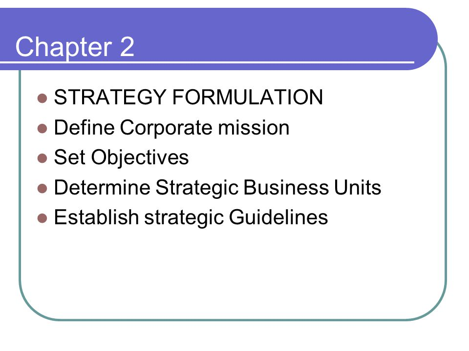 Chapter 2 STRATEGY FORMULATION Define Corporate mission Set Objectives