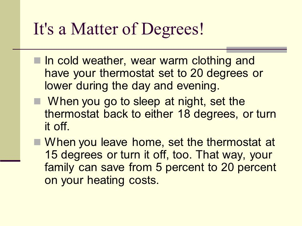 It s a Matter of Degrees! In cold weather, wear warm clothing and have your thermostat set to 20 degrees or lower during the day and evening.