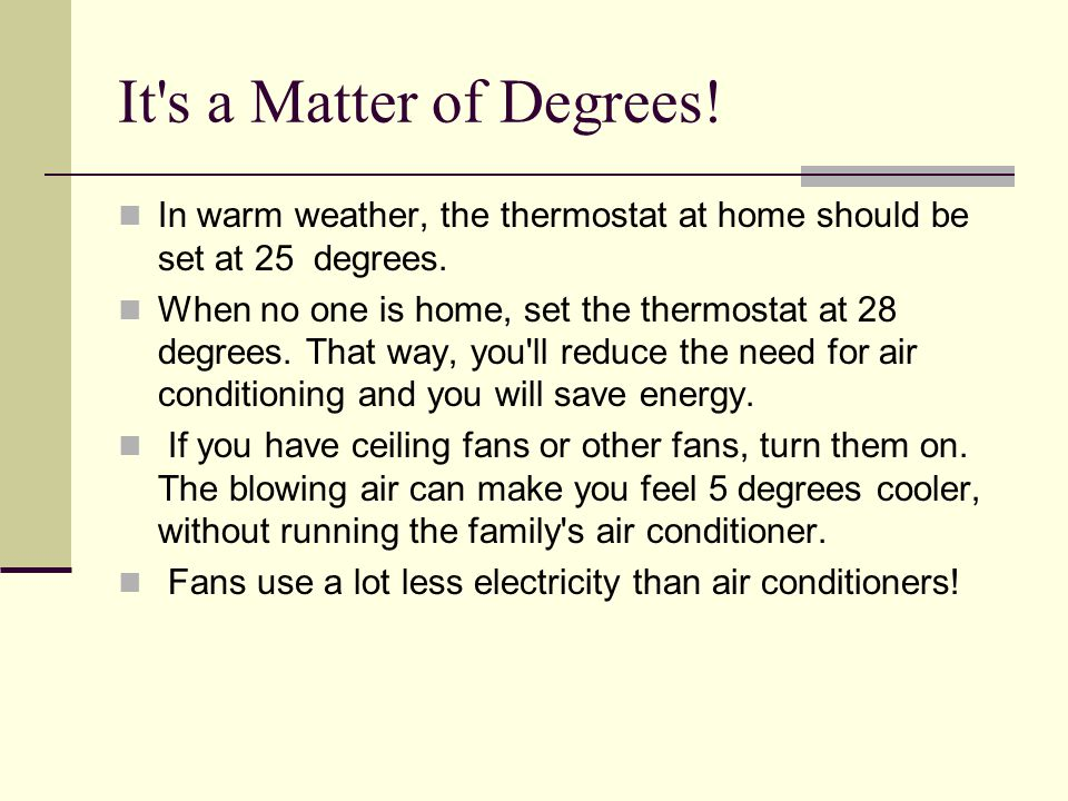 It s a Matter of Degrees! In warm weather, the thermostat at home should be set at 25 degrees.