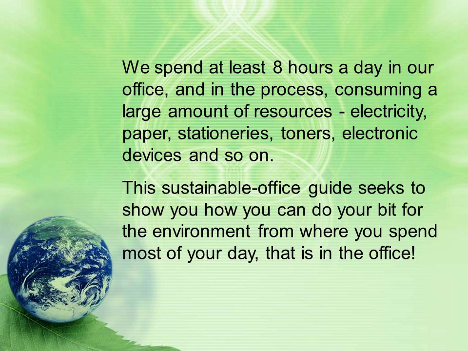 We spend at least 8 hours a day in our office, and in the process, consuming a large amount of resources - electricity, paper, stationeries, toners, electronic devices and so on.
