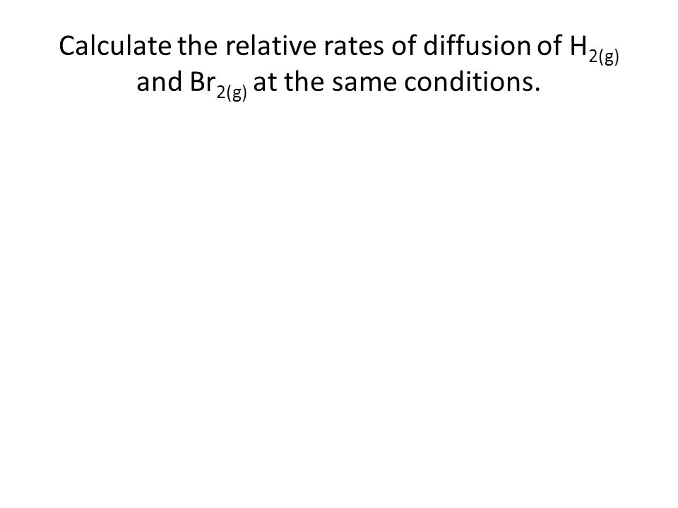 Calculate the relative rates of diffusion of H2(g) and Br2(g) at the same conditions.
