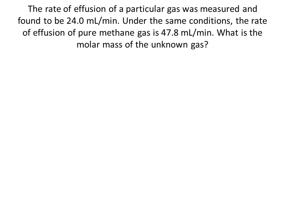 The rate of effusion of a particular gas was measured and found to be 24.0 mL/min.