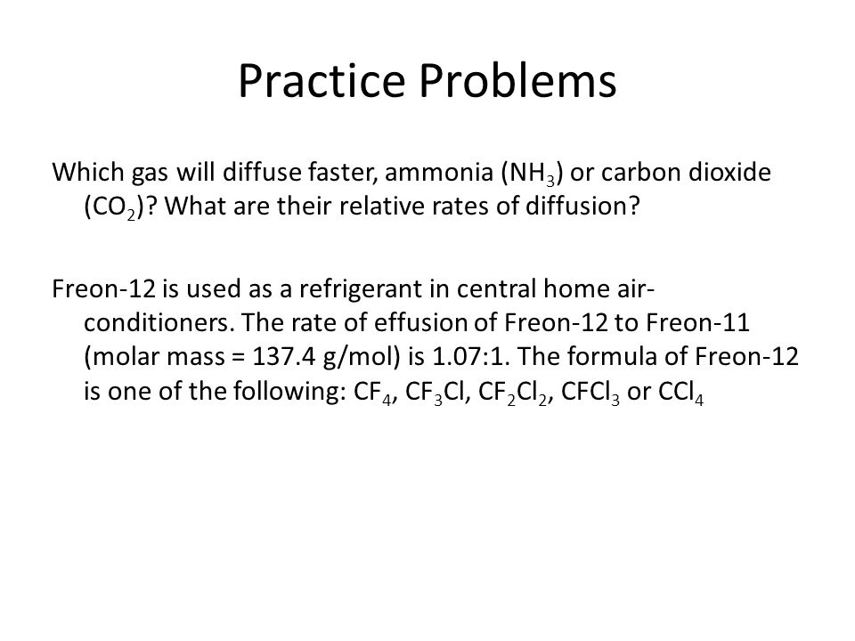 Practice Problems Which gas will diffuse faster, ammonia (NH3) or carbon dioxide (CO2) What are their relative rates of diffusion