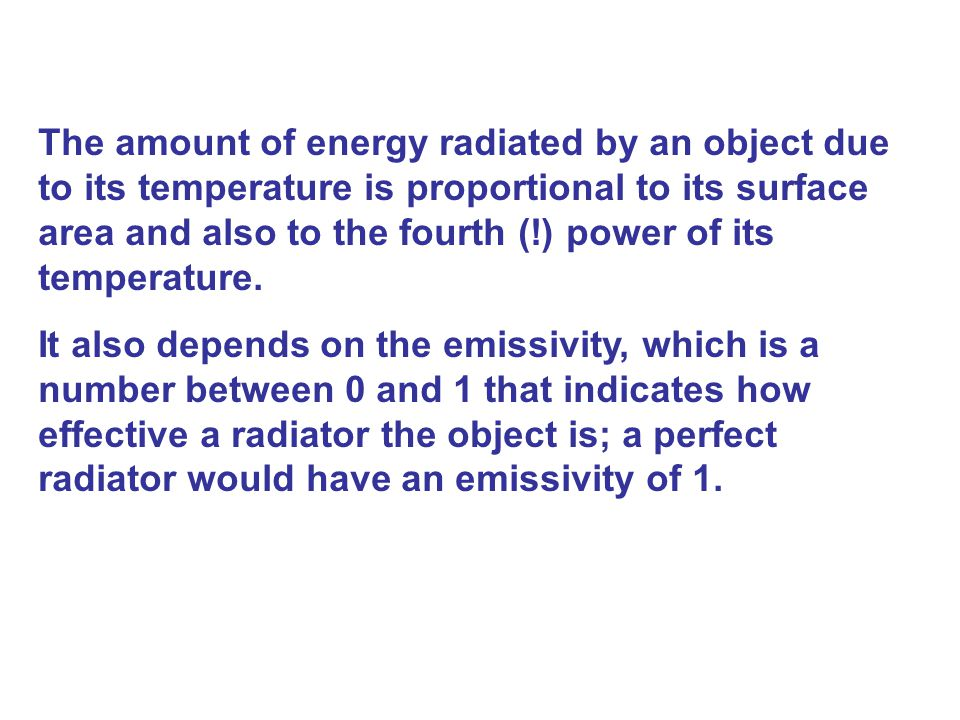 The amount of energy radiated by an object due to its temperature is proportional to its surface area and also to the fourth (!) power of its temperature.