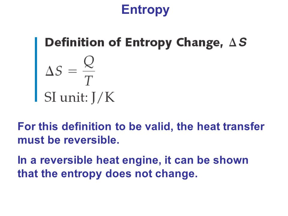Entropy For this definition to be valid, the heat transfer must be reversible.