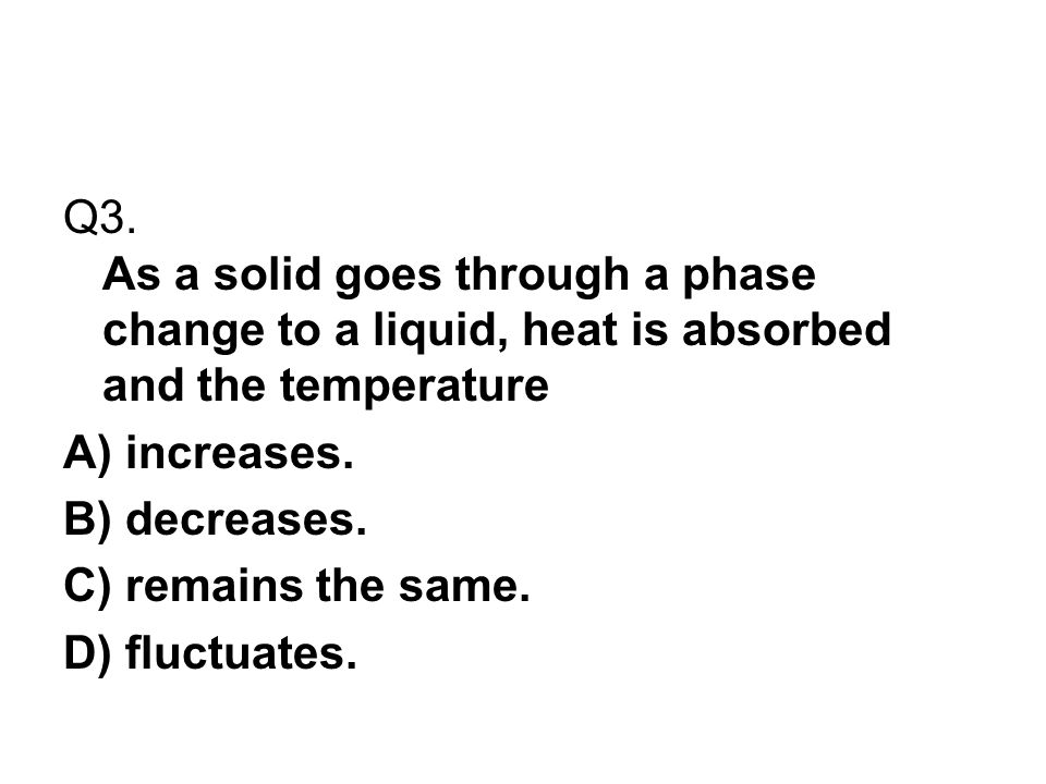 Q3. As a solid goes through a phase change to a liquid, heat is absorbed and the temperature