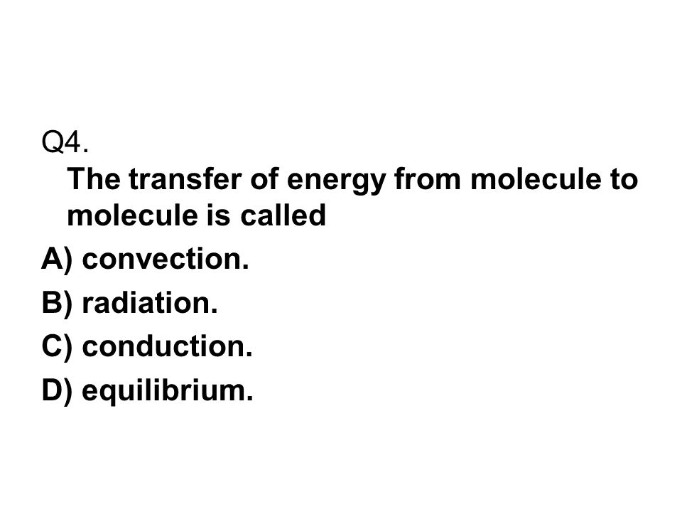 Q4. The transfer of energy from molecule to molecule is called
