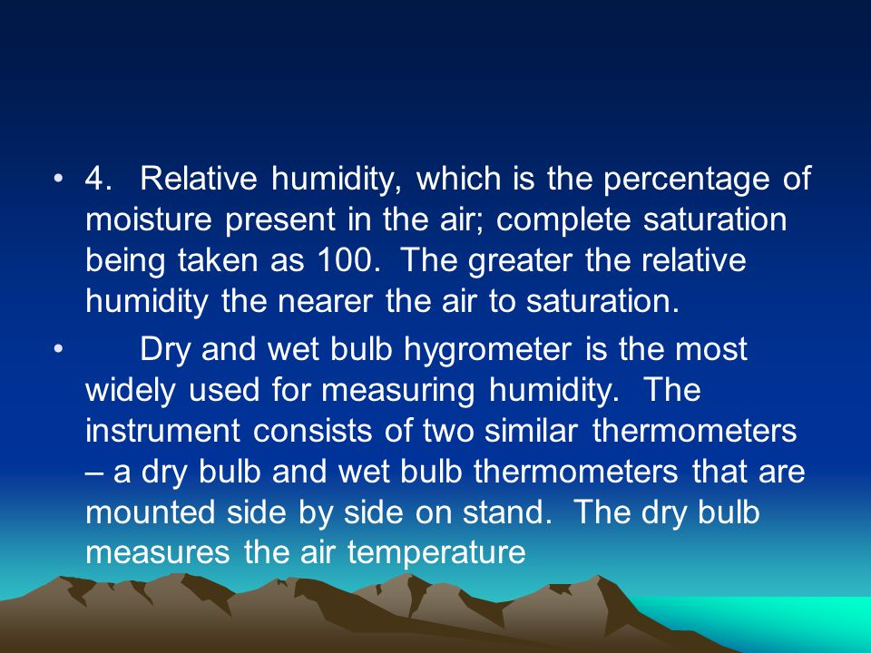 4. Relative humidity, which is the percentage of moisture present in the air; complete saturation being taken as 100. The greater the relative humidity the nearer the air to saturation.