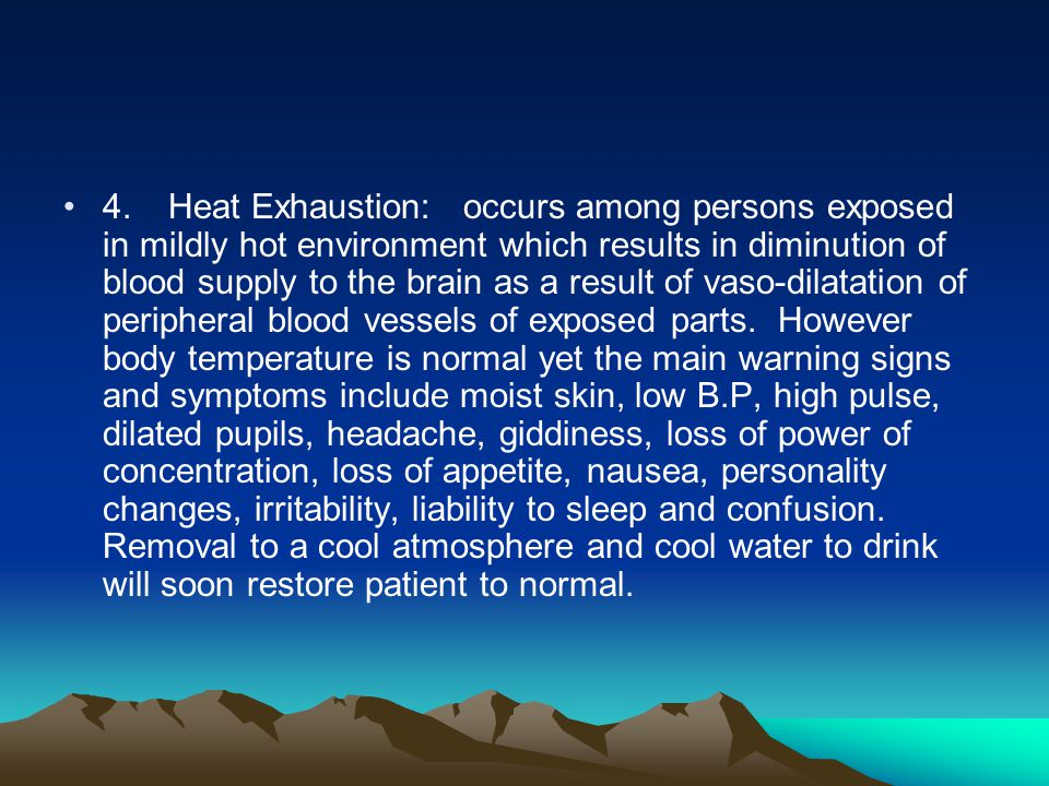 4. Heat Exhaustion: occurs among persons exposed in mildly hot environment which results in diminution of blood supply to the brain as a result of vaso-dilatation of peripheral blood vessels of exposed parts.